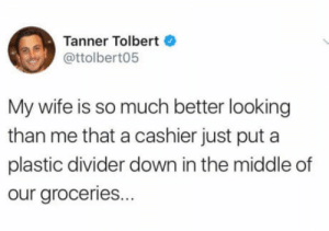 Poor Tanner: Tanner Tolbert  @ttolbert05  My wife is so much better looking  than me that a cashier just put a  plastic divider down in the middle of  our groceries. Poor Tanner