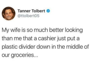 When you're punching above your weight. by PhillyPhanatik FOLLOW 4 MORE MEMES.: Tanner Tolbert  @ttolbert05  My wife is so much better looking  than me that a cashier just put a  plastic divider down in the middle of  our groceries... When you're punching above your weight. by PhillyPhanatik FOLLOW 4 MORE MEMES.