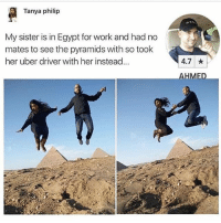 Memes, Uber, and Work: Tanya philip  My sister is in Egypt for work and had no  mates to see the pyramids with so took  her uber driver with her instead...  4.7  AHMED 😂😂Wth