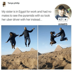 Egypt: Tanya philip  My sister is in Egypt for work and had no  mates to see the pyramids with so took  her uber driver with her instead...  4.7 *  AHMED