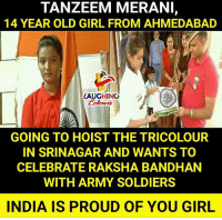 raksha bandhan: TANZEEM MERANI,  14 YEAR OLD GIRL FROM AHMEDABAD  LAUGHING  GOING TO HOIST THE TRICOLOUR  IN SRINAGAR AND WANTS TO  CELEBRATE RAKSHA BANDHAN  WITH ARMY SOLDIERS  INDIA IS PROUD OF YOU GIRL