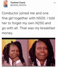 😂😂😂😂 . krakstv: Taofeek Oseni  @HEAD_MASTA  Conductor joined me and one  fine girl together with N500. I told  her to forget my own N250 and  go with all. That was my breakfast  money. 😂😂😂😂 . krakstv