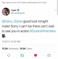 DUUUDE 😭😭: Tap here to turn off Tweet notifications for Liam  Liam  @LiamPayne  @Harry_Styles good luck tonight  mate! Sorry l can't be there can't wait  to see you in action #DunkirkPremiere  7/13/17, 12:43 PM  15.8K Retweets 19.8K Likes  9 DUUUDE 😭😭