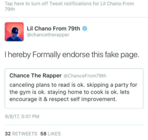 Chance the Rapper, Fake, and Gym: Tap here to turn off Tweet notifications for Lil Chano From  79th  Lil Chano From 79th  @chancetherapper  I hereby Formally endorse this fake page.  Chance The Rapper @ChanceFrom79th  canceling plans to read is ok. skipping a party for  the gym is ok. staying home to cook is ok. lets  encourage it & respect self improvement.  9/8/17, 5:01 PM  32 RETWEETS 58 LIKES Lil Endorser From 79th