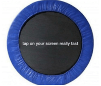 Boing: tap on your screen really fast Boing