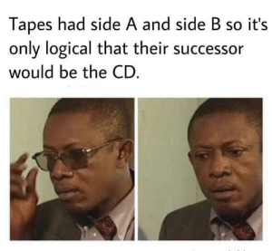 Memes, Via, and Blunt: Tapes had side A and side B so it's  only logical that their successor  would be the CD *Hits Blunt* via /r/memes https://ift.tt/30WTldN