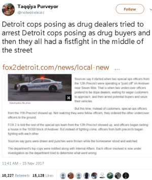 "mysharona1987:: Taqqiya Purveyor  @notwokieleaks  Follow  Detroit cops posing as drug dealers tried to  arrest Detroit cops posing as drug buyers and  then they all had a fistfight in the middle of  the street  fox2detroit.com/news/local-new  Sources say it started when two special ops officers from  the 12th Precinct were operating a ""push off on Andover  near Seven Mile. That is when two undercover officers  pretend to be dope dealers, waiting for eager customers  to approach, and then arrest potential buyers and seize  their vehicles  Detrait police file photo  But this time, instead of customers, special ops officers  from the 11th Precinct showed up. Not realizing they were fellow officers, they ordered the other undercover  officers to the ground.  FOX 2 is told the rest of the special ops team from the 12th Precinct showed up, and officers began raiding  a house in the 19300 block of Andover. But instead of fighting crime, officers from both precincts begarn  fighting with each other  Sources say guns were drawn and punches were thrown while the homeowner stood and watched  The department's top cops were notified along with Internal Affairs. Each officer involved is now under  investigation as the department tried to determine what went wrong  11:41 AM - 15 Nov 2017  10.227 Retweets 15,128 Likes mysharona1987:"