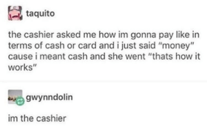 """Anaconda, Money, and How: taquito  the cashier asked me how im gonna pay like in  terms of cash or card and i just said """"money""""  cause i meant cash and she went """"thats how it  works""""  gwynndolin  im the cashier SPEECH: 100"""