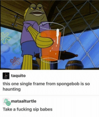 Memes, 🤖, and Sips: taquito  this one single frame from spongebob is so  haunting  mataalturtle  Take a fucking sip babes Hahaha what is this. (2 posts in 1 day for the super bowl) gofalcons