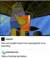 Fucking, SpongeBob, and Babes: taquito  this one single frame from spongebob is so  haunting  mataalturtle  Take a fucking sip babes
