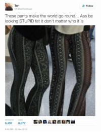 Ass, Blackpeopletwitter, and God: Tar  Follow  FatherForehead  These pants make the world go round... Ass be  looking STUPID fat it don't matter who it is  RETWEETS  LIKES  6,497 8,077  9:43 AM-23 Mar 2016 <p>God created these pants himself (via /r/BlackPeopleTwitter)</p>