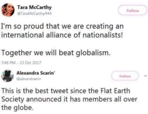 Best, Earth, and International: Tara McCarthy  @TaraMcCarthy444  Follow  I'm so proud that we are creating an  international alliance of nationalists!  Together we will beat globalism.  7:46 PM 23 Oct 2017  Alexandra Scarin  @alexandraerin  Follow  This is the best tweet since the Flat Earth  Society announced it has members all over  the globe. Together we will beat globalism