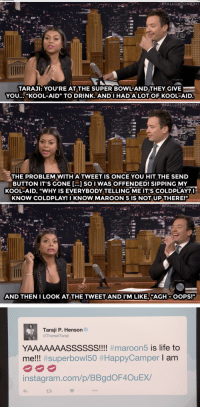 """<p><a href=""""http://www.nbc.com/the-tonight-show/video/taraji-p-henson-explains-her-embarrassing-maroon-5-super-bowl-tweet/2991589"""" target=""""_blank"""">&ldquo;Oops&hellip;&rdquo; Taraji explains her Maroon 5/</a><a class=""""tumblelog"""" href=""""https://tmblr.co/m4uZO8fJsugzEAFOGsixb6g"""" target=""""_blank"""">@coldplay</a><a href=""""http://www.nbc.com/the-tonight-show/video/taraji-p-henson-explains-her-embarrassing-maroon-5-super-bowl-tweet/2991589"""" target=""""_blank"""">Super Bowl tweet confusion</a>!<br/></p>: TARAJI: YOU'RE AT THE SUPER BOWL-ANDTHEY GIVE  YOU... """"KOOL-AID"""" TO DRINK. ANDIHAD A LOT OF KOOL-AID  THE PROBLEM WITH A TWEET IS ONCE YOU HIT THE SEND  BUTTON IT'S GONE [...] SO I WAS OFFENDED! SIPPING MY  KOOL-AID, """"WHY IS EVERYBODY TELLING ME IT'S COLDPLAY?  KNOW COLDPLAY! I KNOW MAROON 5 1S NOT UP THERE!  AND THEN I LOOK AT THE TWEET AND I'M LIKE, """"ACH-OOPS!""""   Taraji P. Henson  @TherealTaraji  YAAAAAAASSSSSS!!! #maroon5 is life to  me!! #superbow