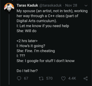 C++ Cheater: Taras Kaduk@taraskaduk Nov 28  My spouse (an artist, not in tech), working  her way through a C++ class (part of  Digital Arts curriculum).  : Let me know if you need help  She: Will do  <2 hrs later>  : How's it going?  She: Fine. I'm cheating  : ???  She: I google for stuff I don't know  Do I tell her?  t570  67  4.4K C++ Cheater