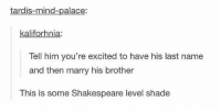 || insta: @alexleetheg pinterest: •: @shawtytoothick ♕♡: tardis-mind-palace:  kaliforhnia:  Tell him you're excited to have his last name  and then marry his brother  This is some Shakespeare level shade || insta: @alexleetheg pinterest: •: @shawtytoothick ♕♡
