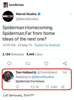 : tare8chan  Marvel Studios  MARVEL STUDIOS  @MarvelStudios  Spiderman:Homecoming  Spiderman:Far from home  Ideas of the next one?  10:35 PM 22 May 19 Twitter for Android  2,184 Retweets 9,449 Likes  @TomHolland... 1m  Tom Holland  Replying to @MarvelStudios  Spiderman:homeless  1155  3,689  Lol! Seriously, Tom???