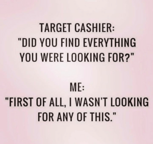 """I don't choose my Target purchases. They choose me.  (credit unknown): TARGET CASHIER:  """"DID YOU FIND EVERYTHING  YOU WERE LOOKING FOR?""""  ME  """"FIRST OF ALL, I WASN'T LOOKING  FOR ANY OF THIS."""" I don't choose my Target purchases. They choose me.  (credit unknown)"""