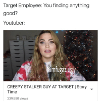 Target Employee: You finding anything  good?  Youtuber:  mfugazlugy  CREEPY STALKER GUY AT TARGETIStory  Time  239,880 views u guys remember alex from target? Tag Friends . . . . . . lmao meme memes triggered dankmeme dankmemes lol dank spongebob cringe dank harambe jaconsartorius funny roast L youtube ksi mattyb cringememes cringey exposed lmfao lmao mattybraps thot hoe triggered realniggahours ugly daquan funny