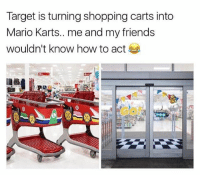 Friends, Memes, and Shopping: Target is turning shopping carts into  Mario Karts.. me and my friends  wouldn't know how to act nyoom