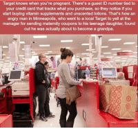 Pregnant, Target, and Grandpa: Target knows when you're pregnant. There's a guest ID number tied to  your credit card that tracks what you purchase, so they notice if you  start buying vitamin supplements and unscented lotions. That's how an  angry man in Minneapolis, who went to a local Target to yell at the  manager for sending maternity coupons to his teenage daughter, found  out he was actually about to become a grandpa. https://t.co/WjLN1CPj3S