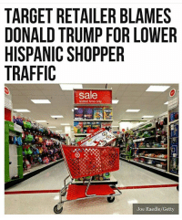America, Donald Trump, and Guns: TARGET RETAILER BLAMES  DONALD TRUMP FOR LOWER  HISPANIC SHOPPER  TRAFFIC  sale  limited time only  sale  Joe Raedle/Getty What😂 . . . Conservative America SupportOurTroops American Gun Constitution Politics TrumpTrain President Jobs Capitalism Military MikePence TeaParty Republican Mattis TrumpPence Guns AmericaFirst USA Political DonaldTrump Freedom Liberty Veteran Patriot Prolife Government PresidentTrump Partners @conservative_panda @reasonoveremotion @conservative.american @too_savage_for_democrats @conservative.nation1776 -------------------- Contact me ●Email- RaisedRightAlwaysRight@gmail.com ●KIK- @Raised_Right_ ●Send me letters! Raised Right, 5753 Hwy 85 North, 2486 Crestview, Fl 32536