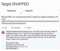 Memes, Savage, and Spanish: Target SNAPPED  Rosemarie  Target  Why the HELL am I seeing commercials in spanish on regular channels on TV  in the  Llke Comment Share  Target Customer Service Because this is the USA, where the total number of  languages spoken is 311 . That's 310 more languages that you are able to  speak. As a matter of fact, 60% of the world speaks more than one language.  That means that you and 40% of people need to catch up, not the other way  around. Hope you can understand  We hope this helps!  Esperamos que esto ayude!  Ons hoop dit help !!.ェum:/山!  我们希望这有助于! Savage Target 🙌🏽💯😂  Follow us Mexican Problems
