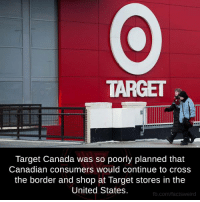 Memes, Canadian, and 🤖: TARGET  Target Canada was so poorly planned that  Canadian consumers would continue to cross  the border and shop at Target stores in the  United States.  fb.com/facts Weird