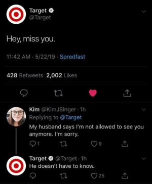Spredfast: Target  @Target  Hey, miss you  11:42 AM 5/22/19 Spredfast  428 Retweets 2,002 Likes  Kim @KimJSinger 1h  Replying to @Target  My husband says I'm not allowed to see you  anymore. I'm sorry.  Target @Target 1h  He doesn't have to know.