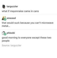 Clique, Funny, and Meme: targuzzler  what if mayonnaise came in cans  smeasel  at  that would suck because you can't microwave  metal...  phisobi  good morning to everyone except these two  people  Source: targuzzler I rink guard tonight and we'll see if I wear my new skates. They still really hurt and I am still a bit unsure so idk if I want to rink guard in them so I brought my old skates hamilton fandom textpost tumblr clean funnymeme textposts mockingjay text jeremyrenner hawkeye avengers tumblrpost meme tumblr bandom patd panicatthedisco brendonurie clean funny funnypost music bands falloutboy clique top twentyonepilots memes joshdun tylerjoseph