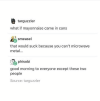 Cute, Food, and Funny: targuzzler  what if mayonnaise came in cans  smeasel  that would suck because you can't microwave  meta.  phisobi  good morning to everyone except these two  people  Source: targuzzler i am going to throw myself off a cliff i hate my job 🐝 🐝 🐝 🐝 🐝 meme laugh food tumblr love me amazingphil lol cute harrypotter twentyonepilots supernatural spn danisnotonfire funny phan memes aesthetic relationshipgoals music dog