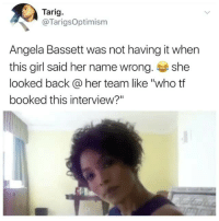 """Memes, Girl, and Back: Tarig.  @TarigsOptimism  Angela Bassett was not having it when  this girl said her name wrong she  looked back@her team like """"who tf  booked this interview?"""" 😂😂😂 Angela was like, """"Whose mans is this?!?!"""" AngelaBassett DopeBlackness"""