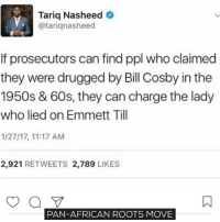 Why no one is trying to find our what happened to the boy?! Beause they're too scared to know the truth! move9 move themove moveorginization westphiladelphia somethingsneverchange onthemove cornelwest mumiaabujamal hate5six philadelphia knowledgeispower blackpride blackpower blacklivesmatter unite panafricanrootsmove blackhistorymonth: Tariq Nasheed  atariqnasheed  If prosecutors can find ppl who claimed  they were drugged by Bill Cosby in the  1950s & 60s, they can charge the lady  who lied on Emmett Till  1/27/17, 11:17 AM  2,921  RETWEETS 2,789  LIKES  PAN-AFRICAN ROOTS MOVE Why no one is trying to find our what happened to the boy?! Beause they're too scared to know the truth! move9 move themove moveorginization westphiladelphia somethingsneverchange onthemove cornelwest mumiaabujamal hate5six philadelphia knowledgeispower blackpride blackpower blacklivesmatter unite panafricanrootsmove blackhistorymonth