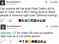 Memes, Troll, and Trolling: Tariq Nasheed  Follow  (atarignasheed  Can anyone tell me what Fidel Castro did to  ppl in Cuba, that is NOT being done to Black  people in America right now? (Without trolling)  RETWEETS  LIKES  354  556  Tariq Nasheed  Follow  @tariqnasheed  ajbrady CTIm under US nazi occupation  right now as a non-white person  RETWEETS LIKES (GC) Jesus take the wheel