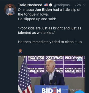 "Yikes…have fun mitigating that one. Also it was in front of a mostly hispanic crowd: Tariq Nasheed  Ol' massa Joe Biden had a little slip of  the tongue in lowa.  He slipped up and said:  @tariqnas... 2h  ""Poor kids are just as bright and just as  talented as white kids.""  He then immediately tried to clean it up  ASIAN&LATINO ASIAN&LATING  COALITION COALITION COALITI  PAC  ASIANO LAIIN  PAC  PAC  &LATINO ASIAN &LATINO  TION COALITION  ASIAN &LATINO  COALITION  PAC  PAC  Text 1OWA to 30330  BID N  Like our Facebook Page-New Rules Yikes…have fun mitigating that one. Also it was in front of a mostly hispanic crowd"