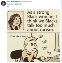 Blackpeopletwitter, Creepy, and Funny: Tariq Nasheed. @tarignasheed . 1 h  Replying to @Cliffg101  You  As a strong  Black woman, I  think we Blacks  talk too much  about racism  LYNX ALWAYSRIGHT  TAP  TAP  TAP