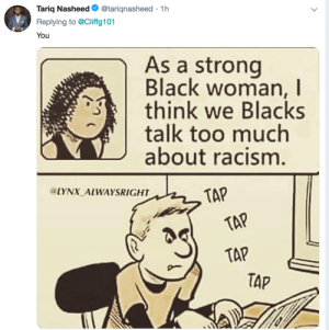 Avatar Appropriation by CarmenBellaxoxo MORE MEMES: Tariq Nasheed. @tarignasheed . 1 h  Replying to @Cliffg101  You  As a strong  Black woman, I  think we Blacks  talk too much  about racism  LYNX ALWAYSRIGHT  TAP  TAP  TAP Avatar Appropriation by CarmenBellaxoxo MORE MEMES