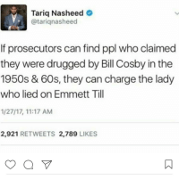 Well how bout that 🤔 17thsoulja BlackIG17th emitttill: Tariq Nasheed  @tariq nasheed  If prosecutors can find ppl who claimed  they were drugged by Bill Cosby in the  1950s & 60s, they can charge the lady  who lied on Emmett Till  1/27/17, 11:17 AM  2,921  RETWEETS 2,789  LIKES Well how bout that 🤔 17thsoulja BlackIG17th emitttill