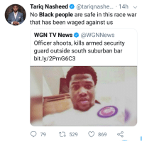 Blackpeopletwitter, Funny, and News: Tariq Nasheed. @tariqnashe.. . 14h  No Black people are safe in this race war  that has been waged against us  WGN TV News Φ @WGN News  Officer shoots, kills armed security  guard outside south suburban bar  bit.ly/2PmG6C3  79  529  869