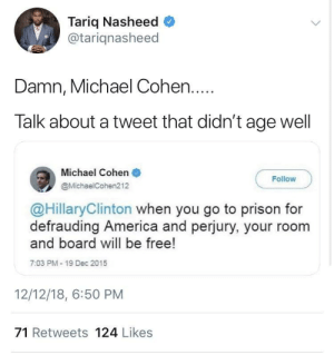 America, Dank, and Memes: Tariq Nasheed  @tariqnasheed  Damn, Michael Cohen....  Talk about a tweet that didn't age well  Michael Cohen  @MichaelCohen212  Follow  @HillaryClinton when you go to prison for  defrauding America and perjury, your room  and board will be free!  7:03 PM- 19 Dec 2015  12/12/18, 6:50 PM  71 Retweets 124 Likes Seems better than a fine wine to me by HeavyShockWave MORE MEMES