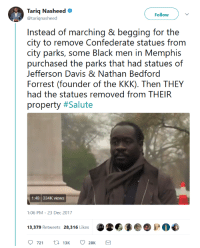 "slightlypsychicparade:  thatpettyblackgirl:  No kneeling. No marching.#BlackExcellence   Ugh. Okay, this is NOT the whole story. The city of Memphis wanted the statues removed, but their state's legislature decided to be a big bag of dicks about it and passed a law forbidding them from doing so. To get around this, a plan was devised: the city could sell the parks to a private organization and now that it was private property, the state couldn't tell them what they could and couldn't do with that property. The city counsel voted under cover of darkness to sell the park to the non-profit run by these men, and construction vehicles immediately moved in to remove the statues. They were gone by morning. Like… this is still #BlackExcellence because (and correct me if I'm wrong here) Memphis is a predominantly black city. I just think it's important to remember that this was a community effort and not the work of individuals. Fascists love to worship the narratives of ""Great Men."" It is the responsibility of the resistance to remember that nothing can happen without the support of the community. : Tariq Nasheed  @tariqnasheed  Follow  Insitoad ()i. marching 8' bo(jging for the  city to remove Confederate statues from  city parks, e lack rnn in Meermphis  purchased the parks that had statues of  Jefferson Davis & Nathan Bedford  Forrest (founder of the KKK). Then THEY  had the statues removed from THEIR  property #Salute  1:48 334K views  1:06 PM-23 Dec 2017  721 t 13K 28K slightlypsychicparade:  thatpettyblackgirl:  No kneeling. No marching.#BlackExcellence   Ugh. Okay, this is NOT the whole story. The city of Memphis wanted the statues removed, but their state's legislature decided to be a big bag of dicks about it and passed a law forbidding them from doing so. To get around this, a plan was devised: the city could sell the parks to a private organization and now that it was private property, the state couldn't tell them what they could and couldn't do with that property. The city counsel voted under cover of darkness to sell the park to the non-profit run by these men, and construction vehicles immediately moved in to remove the statues. They were gone by morning. Like… this is still #BlackExcellence because (and correct me if I'm wrong here) Memphis is a predominantly black city. I just think it's important to remember that this was a community effort and not the work of individuals. Fascists love to worship the narratives of ""Great Men."" It is the responsibility of the resistance to remember that nothing can happen without the support of the community."