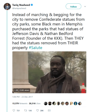 "Community, Dicks, and Kkk: Tariq Nasheed  @tariqnasheed  Follow  Insitoad ()i. marching 8' bo(jging for the  city to remove Confederate statues from  city parks, e lack rnn in Meermphis  purchased the parks that had statues of  Jefferson Davis & Nathan Bedford  Forrest (founder of the KKK). Then THEY  had the statues removed from THEIR  property #Salute  1:48 334K views  1:06 PM-23 Dec 2017  721 t 13K 28K slightlypsychicparade:  thatpettyblackgirl:  No kneeling. No marching.#BlackExcellence   Ugh. Okay, this is NOT the whole story. The city of Memphis wanted the statues removed, but their state's legislature decided to be a big bag of dicks about it and passed a law forbidding them from doing so. To get around this, a plan was devised: the city could sell the parks to a private organization and now that it was private property, the state couldn't tell them what they could and couldn't do with that property. The city counsel voted under cover of darkness to sell the park to the non-profit run by these men, and construction vehicles immediately moved in to remove the statues. They were gone by morning. Like… this is still #BlackExcellence because (and correct me if I'm wrong here) Memphis is a predominantly black city. I just think it's important to remember that this was a community effort and not the work of individuals. Fascists love to worship the narratives of ""Great Men."" It is the responsibility of the resistance to remember that nothing can happen without the support of the community."