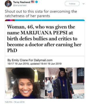 Doctor, North West, and Parents: Tariq Nasheed  @tariqnasheed  Follow  Shout out to this sista for overcoming the  ratchetness of her parents  Woman, 46, who was given the  name MARIJUANA PEPSI at  birth defies bullies and critics to  become a doctor after earning her  PhD  By Emily Crane For Dailymail.com  19:17 19 Jun 2019, updated 19:44 19 Jun 2019  7:49 PM 19 Jun 2019 Kulture Kiari Cephus, North West and Blue Ivy is cool tho, right? 🤣