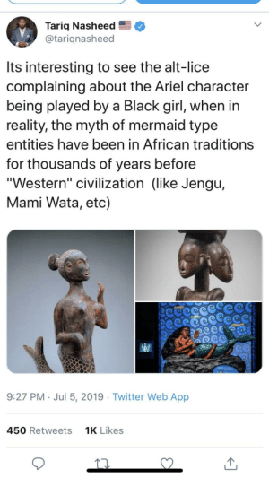 "Ariel, Twitter, and Black: Tariq Nasheed  @tariqnasheed  Its interesting to see the alt-lice  complaining about the Ariel character  being played by a Black girl, when in  reality, the myth of mermaid type  entities have been in African traditions  for thousands of years before  ""Western"" civilization (like Jengu,  Mami Wata, etc)  9:27 PM Jul 5, 2019 Twitter Web App  450 Retweets  1K Likes mErMaiDs AreNt bLAcK"