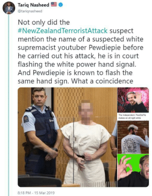 Tariq Nasheed Brenton Tarrant / PewDiePie tweet | OK Symbol ...: Tariq Nasheed  @tariqnasheed  Not only did the  #NewZealandTerroristAttack suspect  mention the name of a suspected white  supremacist youtuber Pewdiepie before  he carried out his attack, he is in court  flashing the white power hand signal  And Pewdiepie is known to flash the  same hand sign. What a coincidence  makes an alt-right white  8:18 PM 15 Mar 2019 Tariq Nasheed Brenton Tarrant / PewDiePie tweet | OK Symbol ...
