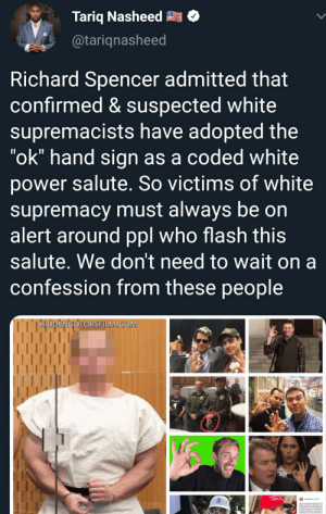 """Tariq just give up.: Tariq Nasheed  @tariqnasheed  Richard Spencer admitted that  confirmed & suspected white  supremacists have adopted the  """"ok"""" hand sign as a coded white  power salute. So victims of white  supremacy must always be on  alert around ppl who flash this  salute. We don't need to wait on a  confession from these people  HIDDENCOLORSFILM COM  米 Tariq just give up."""