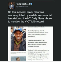 <p>This is what they mean by white privilege (via /r/BlackPeopleTwitter)</p>: Tariq Nasheed  @tariqnasheed  So this innocent Black man was  randomly killed by a white supremacist  terrorist, and the NY Daily News chose  to mention the VICTIM'S record  Commissioner james 'Neilll said.  On Tuesday night, cops released  surveillance video of the attacker, shown  bolting from the stabbing dressed in a  sharp overcoat.  The suspect was being held at the  stationhouse, sources said. Authorities  were expected to announce his arrest  Wednesday afternoon.  Caughman lived in transitional housing on  W. 36th St. that serves people with  HIV/AIDS. Praxis Housing Initiatives holds  a contract with the city. He has 11 prior  arrests, including for marijuana, assaul,  resisting arrest and menacing.  Victim Timathy Ceughman, 66 mairesnE <p>This is what they mean by white privilege (via /r/BlackPeopleTwitter)</p>