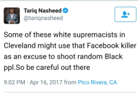"Bad, Facebook, and Tumblr: Tariq Nasheed  @tariqnasheed  Some of these white supremacists in  Cleveland might use that Facebook killer  as an excuse to shoot random Black  ppl.So be careful out there  9:02 PM Apr 16, 2017 from Pico Rivera, CA <p><a href=""https://libertarirynn.tumblr.com/post/159670363429/dedeka98-blaire-white-wow-when-a-person"" class=""tumblr_blog"">libertarirynn</a>:</p>  <blockquote><p><a href=""http://dedeka98.tumblr.com/post/159667902543/blaire-white-wow-when-a-person-who-happens-to"" class=""tumblr_blog"">dedeka98</a>:</p> <blockquote> <p><a href=""https://blaire-white.tumblr.com/post/159667696475/wow"" class=""tumblr_blog"">blaire-white</a>:</p> <blockquote><p>Wow……</p></blockquote> <p>When a person who happens to be black does something horrendous, Tariq Nasheed truly never fails to make whitey the bad guy.</p> <p><a class=""tumblelog"" href=""https://tmblr.co/mr2qkRfP-E0sxYw3yMPXoWg"">@klubbhead</a> for your collection</p> </blockquote> <p>I would be shocked but at this point it's just par for the course. Also I went and looked at the tweet and he's literally calling everybody who disagrees with him a white supremacist so yeah. </p></blockquote>  <p>On a sidenote if barely functioning brain-dead morons like this can get a verified Twitter then where is my little blue checkmark?</p>"