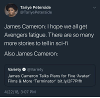 Blackpeopletwitter, Avatar, and Avengers: Tariye Peterside  @TariyePeterside  James Cameron: I hope we all get  Avengers fatigue. There are so many  more stories to tell in sci-f  Also James Cameron:  Variety @Variety  James Cameron Talks Plans for Five 'Avatar'  Films & More 'Terminator' bit.ly/2F7Plfh  4/22/18, 3:07 PM <p>I&rsquo;ve got James Cameron fatigue (via /r/BlackPeopleTwitter)</p>