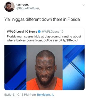 Florida Man, News, and Police: tarrique.  @RiqueTheRuler.  Y'all niggas different down there in Florida  WPLG Local 10 News@WPLGLocal10  Florida man scares kids at playground, ranting about  where babies come from, police say bit.ly/2lBeoxJ  5/21/18, 10:13 PM from Belvidere, IL Say no more, he did that shit. Guilty as fuck