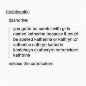 Girls, Be Careful, and Catherine: tarshipspirk:  dashdrive:  you gotta be careful with girls  named katherine because it could  be spelled katherine or kathryn or  catherine cathryn katherin  kcatcheyn ckathcryrn catrchckern  kathtrine  release the catrchckern The female equivalent of Burnmydick Cucumberpatch